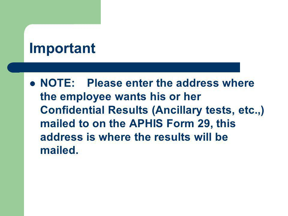 Important NOTE:Please enter the address where the employee wants his or her Confidential Results (Ancillary tests, etc.,) mailed to on the APHIS Form