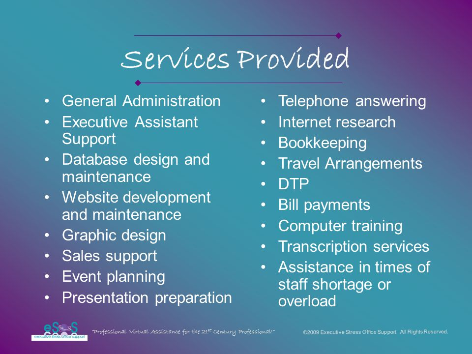 Services Provided General Administration Executive Assistant Support Database design and maintenance Website development and maintenance Graphic design Sales support Event planning Presentation preparation Telephone answering Internet research Bookkeeping Travel Arrangements DTP Bill payments Computer training Transcription services Assistance in times of staff shortage or overload ©2009 Executive Stress Office Support.
