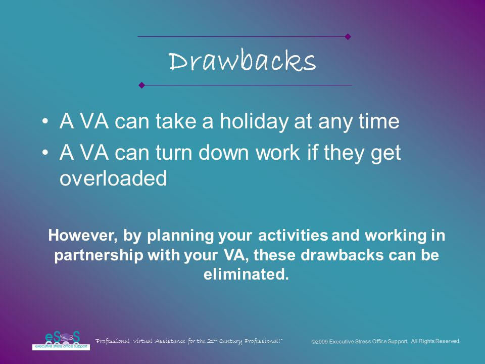 Drawbacks A VA can take a holiday at any time A VA can turn down work if they get overloaded However, by planning your activities and working in partnership with your VA, these drawbacks can be eliminated.