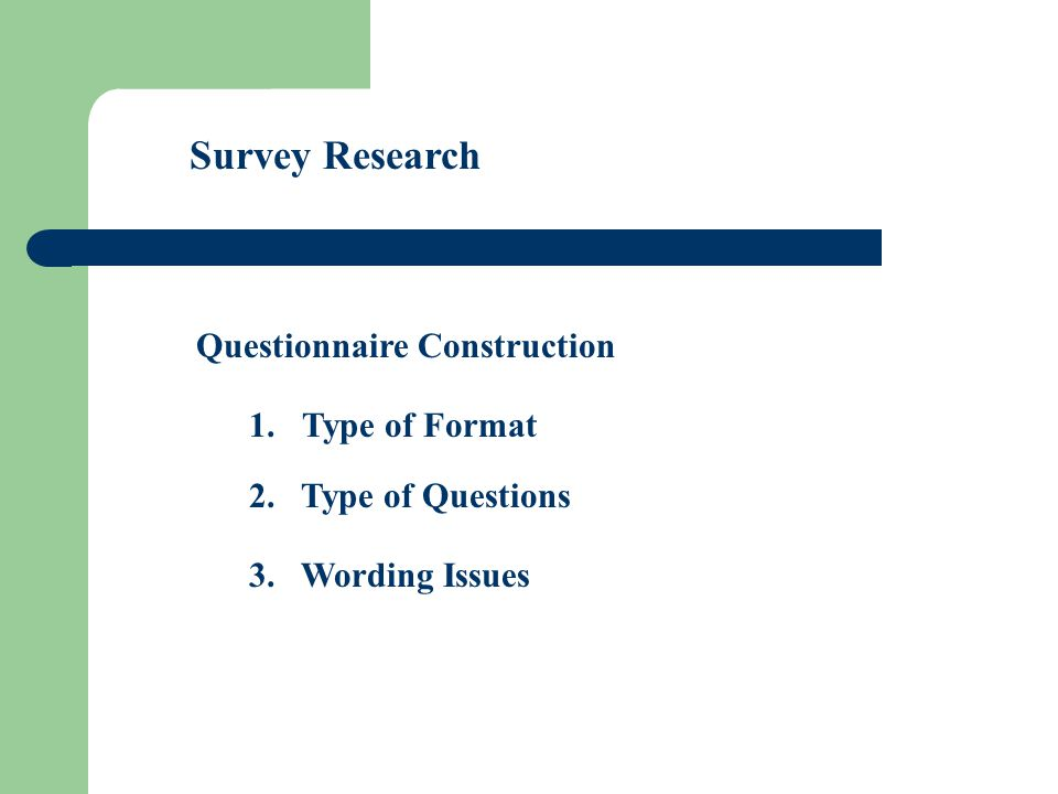 Survey Research Questionnaire Construction 1.Type of Format 2. Type of Questions 3. Wording Issues