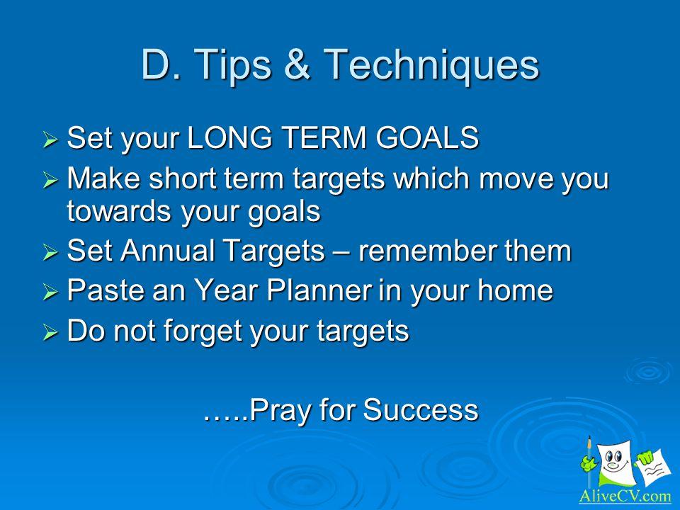 D. Tips & Techniques Set your LONG TERM GOALS Set your LONG TERM GOALS Make short term targets which move you towards your goals Make short term targe