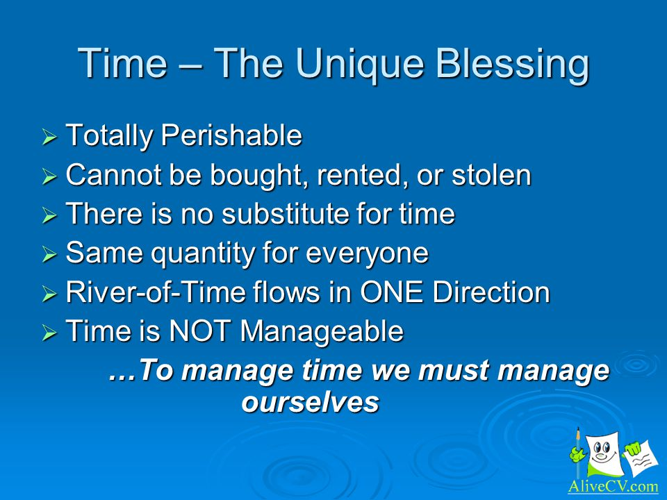 Time – The Unique Blessing Totally Perishable Totally Perishable Cannot be bought, rented, or stolen Cannot be bought, rented, or stolen There is no substitute for time There is no substitute for time Same quantity for everyone Same quantity for everyone River-of-Time flows in ONE Direction River-of-Time flows in ONE Direction Time is NOT Manageable Time is NOT Manageable …To manage time we must manage ourselves