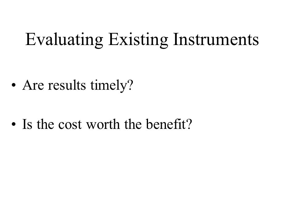 Evaluating Existing Instruments Are results timely Is the cost worth the benefit