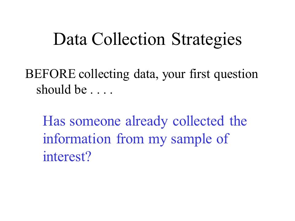 Data Collection Strategies BEFORE collecting data, your first question should be....