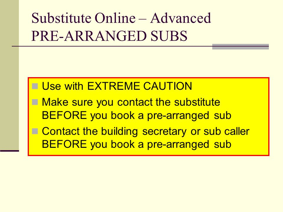 Substitute Online – Advanced PRE-ARRANGED SUBS Use with EXTREME CAUTION Make sure you contact the substitute BEFORE you book a pre-arranged sub Contac