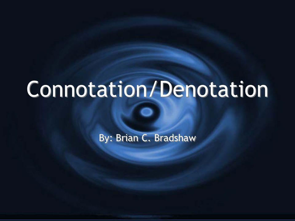Connotation/Denotation By: Brian C. Bradshaw