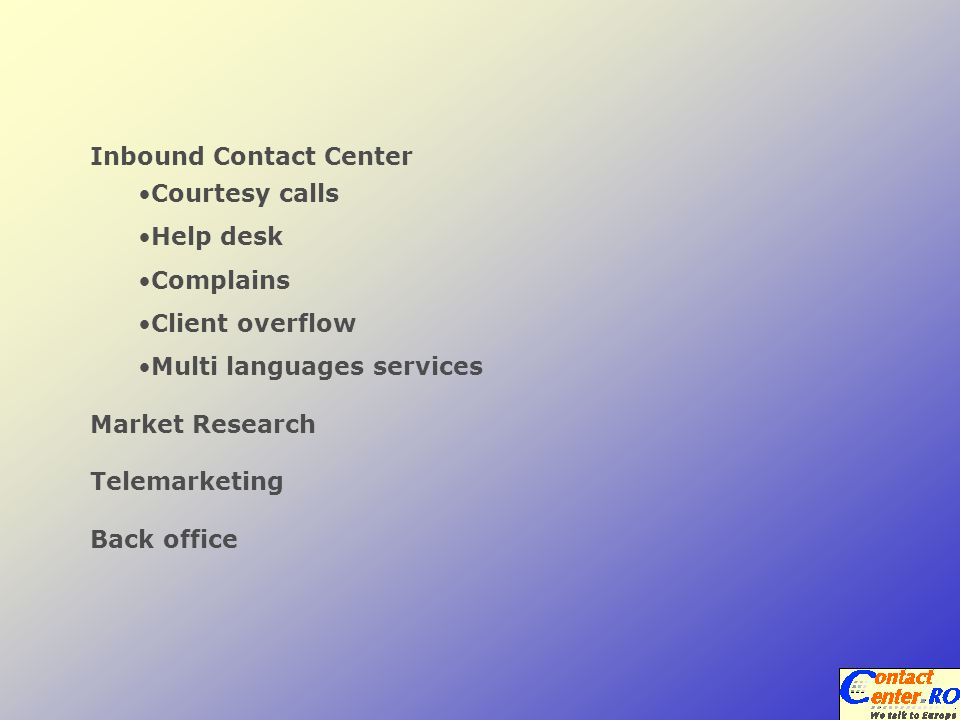 Inbound Contact Center Courtesy calls Help desk Complains Client overflow Multi languages services Market Research Telemarketing Back office