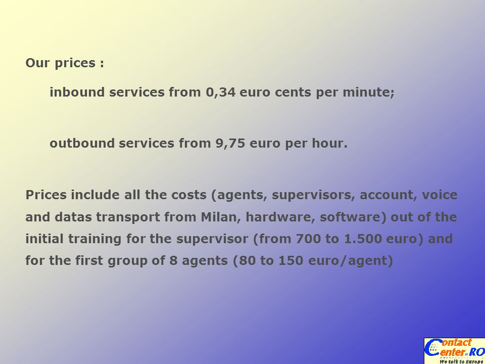 Prices include all the costs (agents, supervisors, account, voice and datas transport from Milan, hardware, software) out of the initial training for