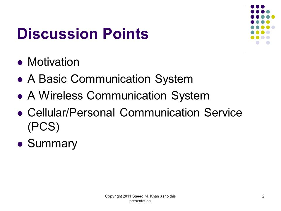 Copyright 2011 Saeed M. Khan as to this presentation. 2 Discussion Points Motivation A Basic Communication System A Wireless Communication System Cell