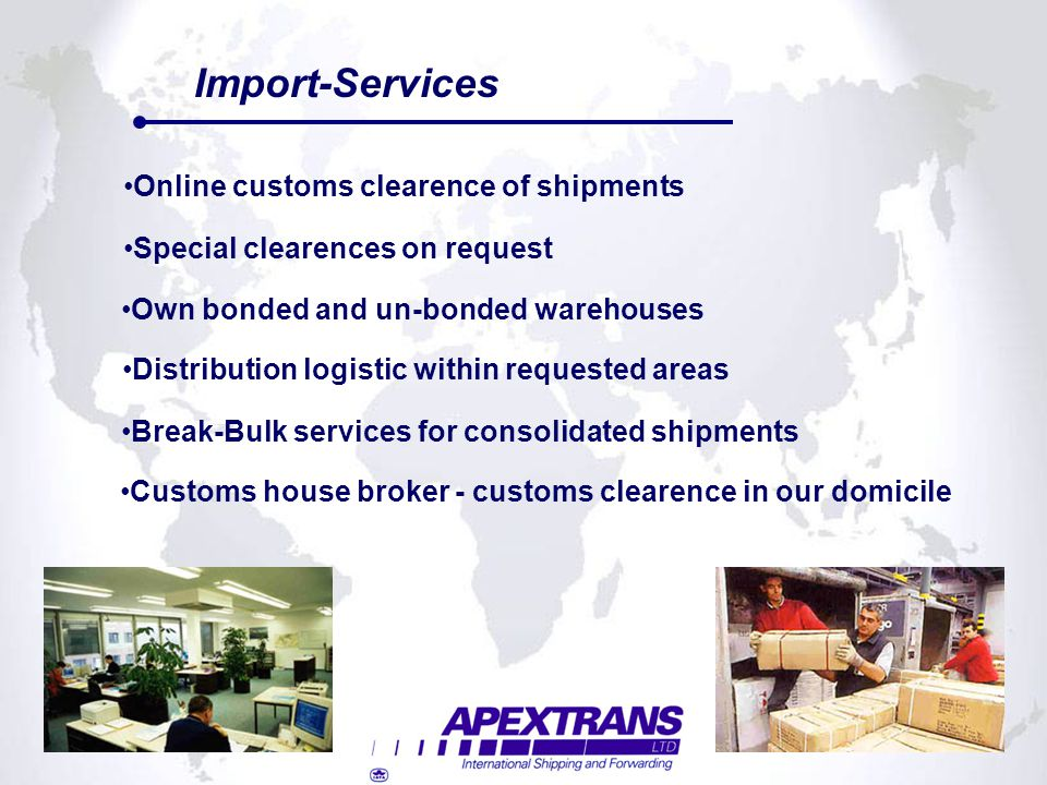Import-Services Own bonded and un-bonded warehouses Distribution logistic within requested areas Customs house broker - customs clearence in our domic