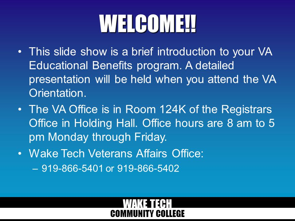 WAKE TECH COMMUNITY COLLEGE WELCOME!! This slide show is a brief introduction to your VA Educational Benefits program. A detailed presentation will be