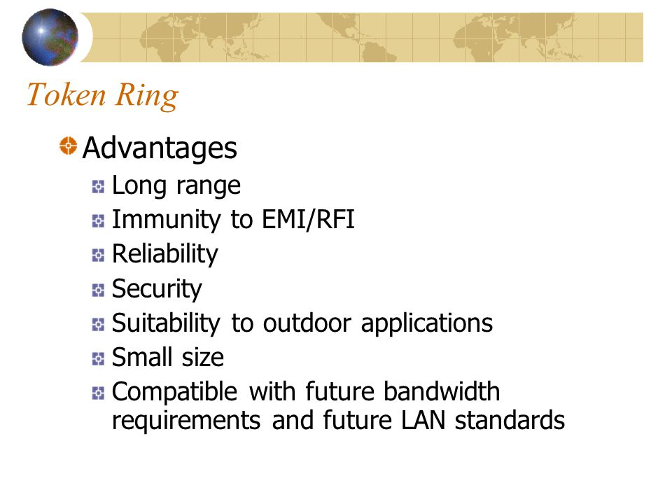 Token Ring Advantages Long range Immunity to EMI/RFI Reliability Security Suitability to outdoor applications Small size Compatible with future bandwi