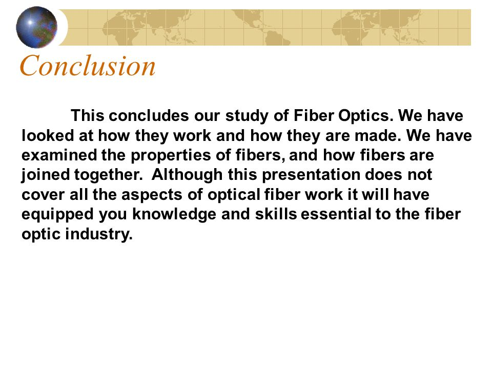 Conclusion This concludes our study of Fiber Optics. We have looked at how they work and how they are made. We have examined the properties of fibers,
