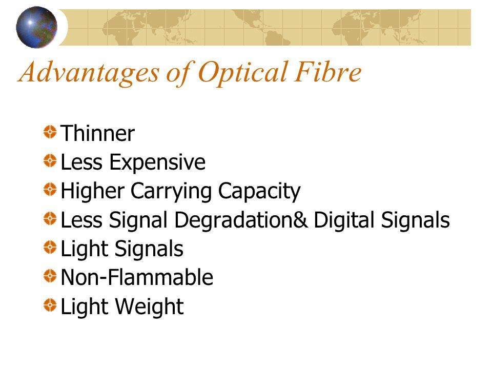 Advantages of Optical Fibre Thinner Less Expensive Higher Carrying Capacity Less Signal Degradation& Digital Signals Light Signals Non-Flammable Light