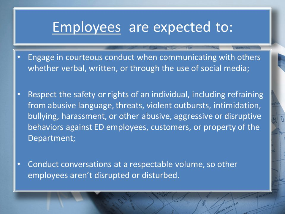 Employees are expected to: Engage in courteous conduct when communicating with others whether verbal, written, or through the use of social media; Respect the safety or rights of an individual, including refraining from abusive language, threats, violent outbursts, intimidation, bullying, harassment, or other abusive, aggressive or disruptive behaviors against ED employees, customers, or property of the Department; Conduct conversations at a respectable volume, so other employees arent disrupted or disturbed.