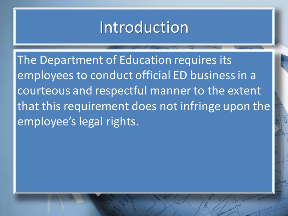 Introduction The Department of Education requires its employees to conduct official ED business in a courteous and respectful manner to the extent that this requirement does not infringe upon the employees legal rights.