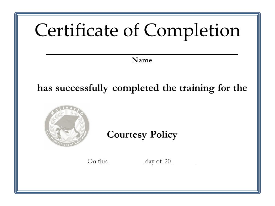________________________________________________________ Name has successfully completed the training for the Courtesy Policy On this __________ day of 20 _______ Certificate of Completion