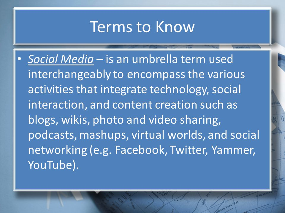 Terms to Know Social Media – is an umbrella term used interchangeably to encompass the various activities that integrate technology, social interaction, and content creation such as blogs, wikis, photo and video sharing, podcasts, mashups, virtual worlds, and social networking (e.g.