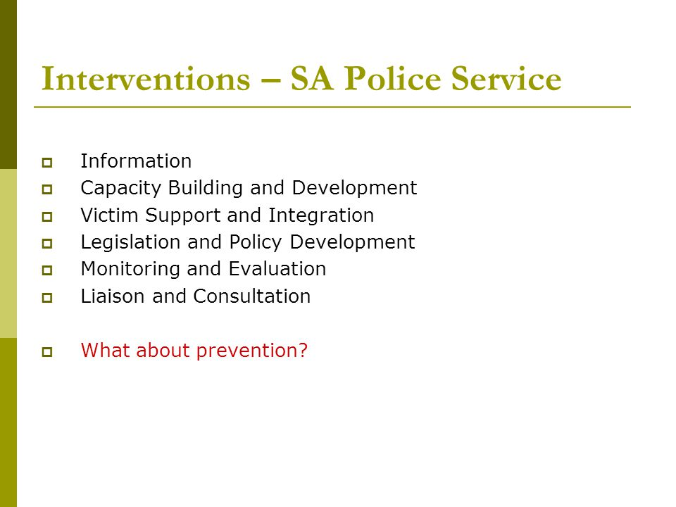 Interventions – SA Police Service Information Capacity Building and Development Victim Support and Integration Legislation and Policy Development Monitoring and Evaluation Liaison and Consultation What about prevention?