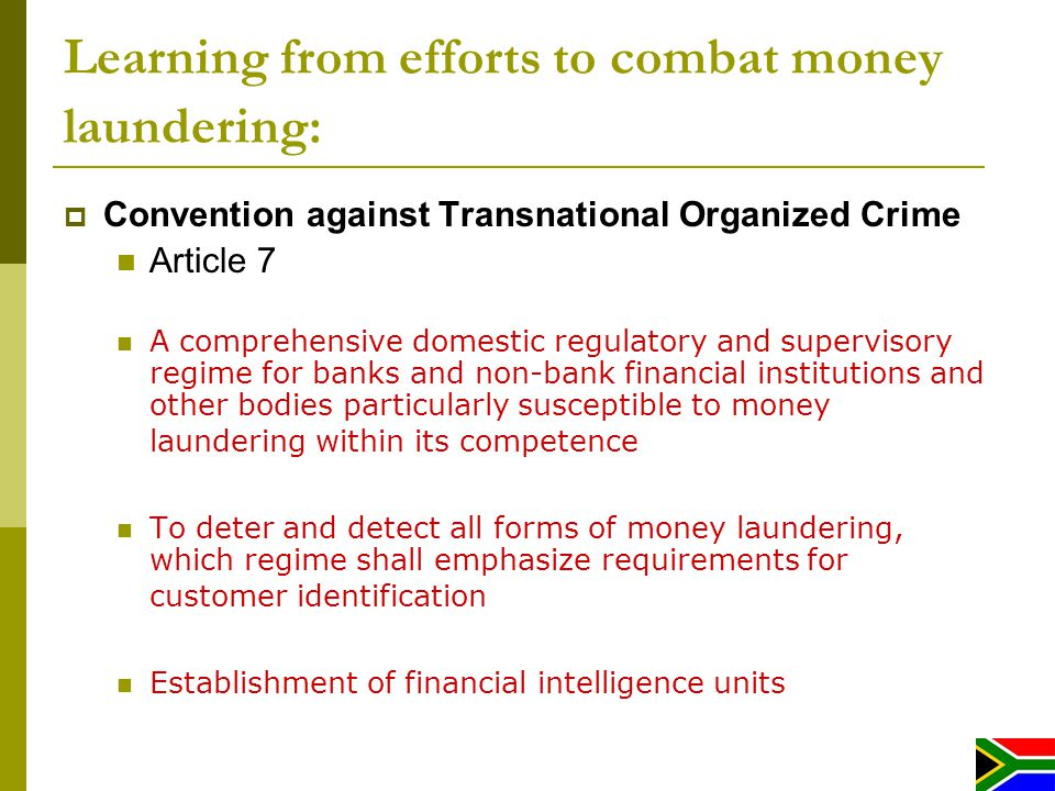 Learning from efforts to combat money laundering: Convention against Transnational Organized Crime Article 7 A comprehensive domestic regulatory and supervisory regime for banks and non-bank financial institutions and other bodies particularly susceptible to money laundering within its competence To deter and detect all forms of money laundering, which regime shall emphasize requirements for customer identification Establishment of financial intelligence units