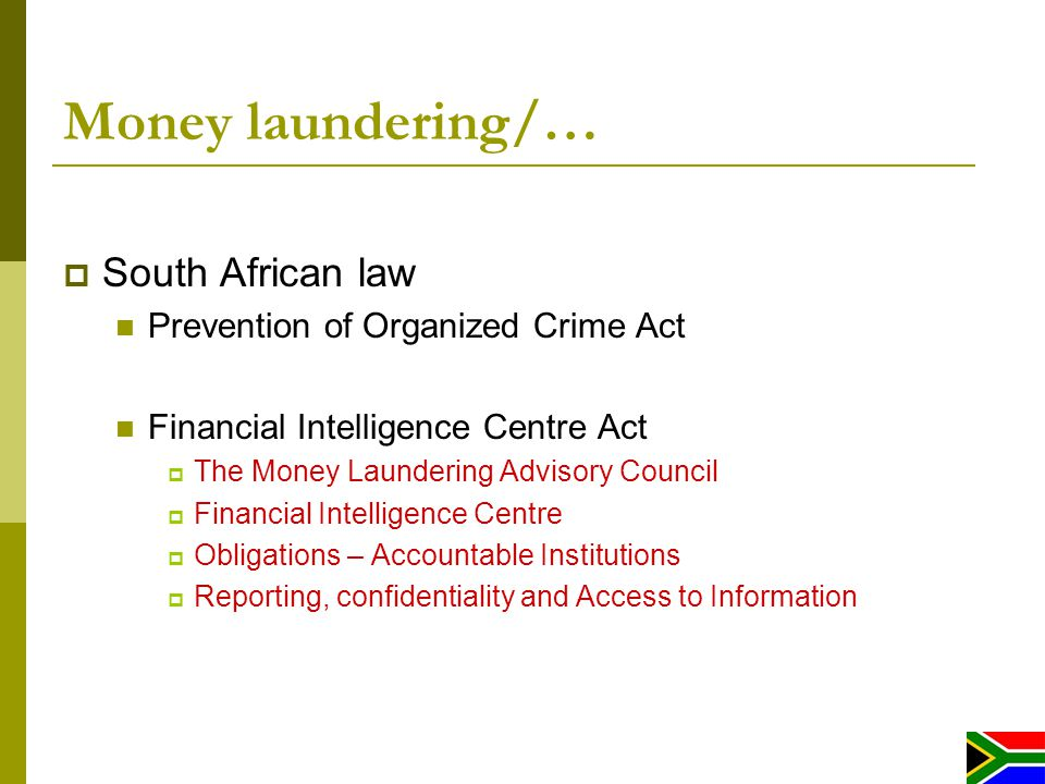 Money laundering/… South African law Prevention of Organized Crime Act Financial Intelligence Centre Act The Money Laundering Advisory Council Financial Intelligence Centre Obligations – Accountable Institutions Reporting, confidentiality and Access to Information