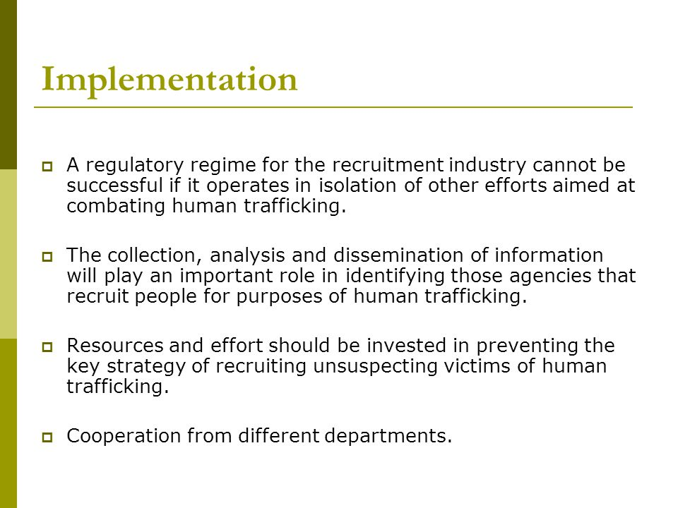Implementation A regulatory regime for the recruitment industry cannot be successful if it operates in isolation of other efforts aimed at combating human trafficking.