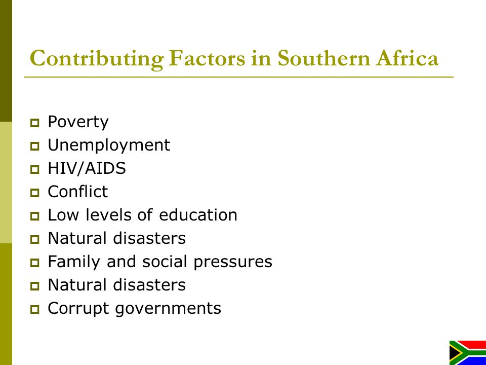 Contributing Factors in Southern Africa Poverty Unemployment HIV/AIDS Conflict Low levels of education Natural disasters Family and social pressures Natural disasters Corrupt governments