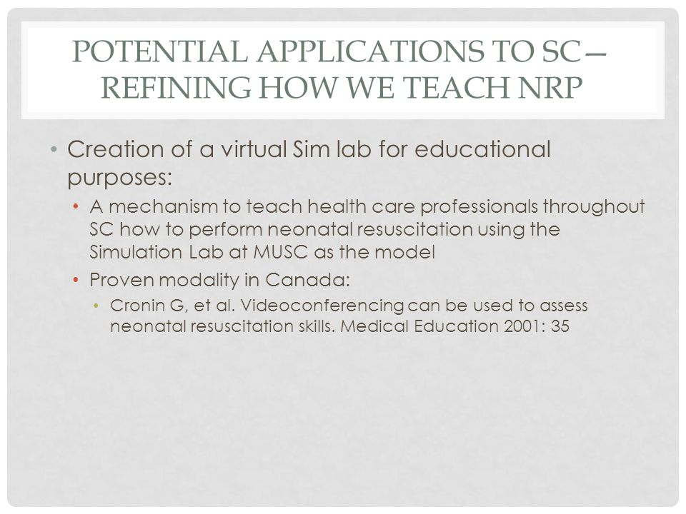 POTENTIAL APPLICATIONS TO SC REFINING HOW WE TEACH NRP Creation of a virtual Sim lab for educational purposes: A mechanism to teach health care profes