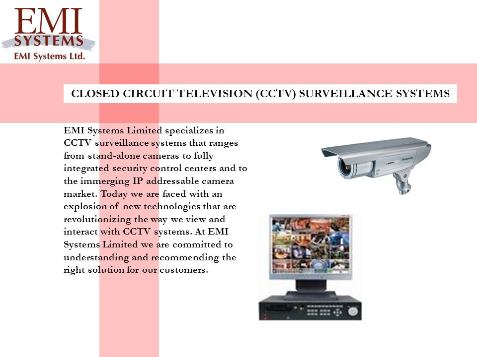 CLOSED CIRCUIT TELEVISION (CCTV) SURVEILLANCE SYSTEMS EMI Systems Limited specializes in CCTV surveillance systems that ranges from stand-alone camera