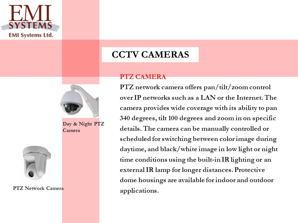 CCTV CAMERAS PTZ CAMERA PTZ network camera offers pan/tilt/zoom control over IP networks such as a LAN or the Internet. The camera provides wide cover