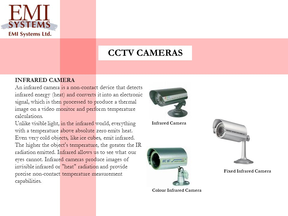 CCTV CAMERAS INFRARED CAMERA An infrared camera is a non-contact device that detects infrared energy (heat) and converts it into an electronic signal,