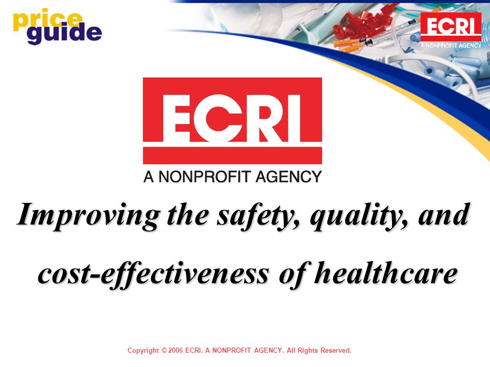 Copyright © 2006 ECRI. A NONPROFIT AGENCY. All Rights Reserved. Improving the safety, quality, and cost-effectiveness of healthcare
