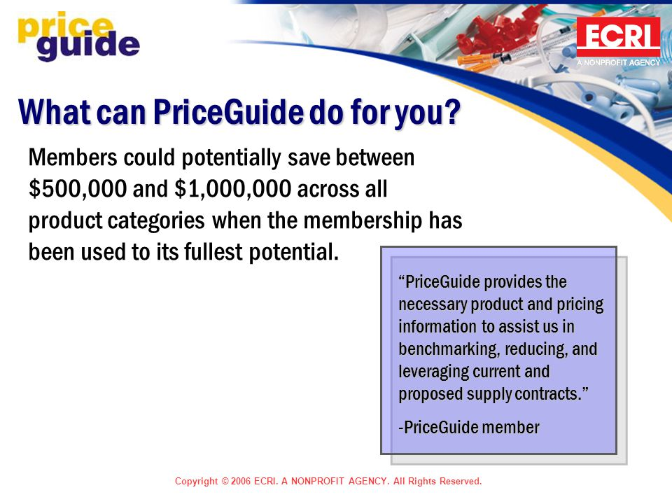 Copyright © 2006 ECRI. A NONPROFIT AGENCY. All Rights Reserved. What can PriceGuide do for you? Members could potentially save between $500,000 and $1