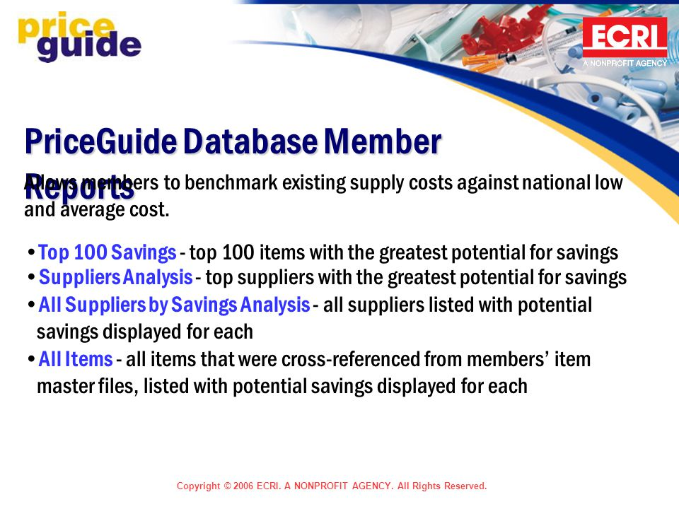 Copyright © 2006 ECRI. A NONPROFIT AGENCY. All Rights Reserved. PriceGuide Database Member Reports Allows members to benchmark existing supply costs a