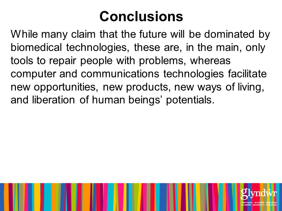 Conclusions While many claim that the future will be dominated by biomedical technologies, these are, in the main, only tools to repair people with problems, whereas computer and communications technologies facilitate new opportunities, new products, new ways of living, and liberation of human beings potentials.
