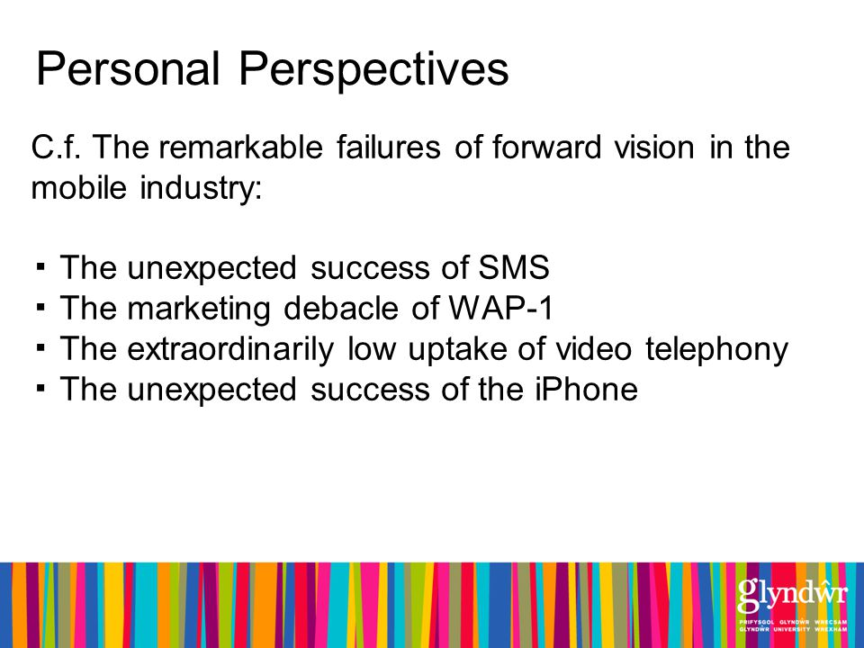 Personal Perspectives C.f. The remarkable failures of forward vision in the mobile industry: The unexpected success of SMS The marketing debacle of WA
