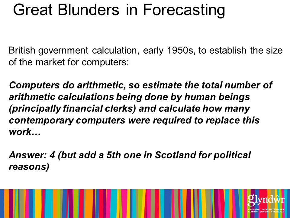 Great Blunders in Forecasting British government calculation, early 1950s, to establish the size of the market for computers: Computers do arithmetic, so estimate the total number of arithmetic calculations being done by human beings (principally financial clerks) and calculate how many contemporary computers were required to replace this work… Answer: 4 (but add a 5th one in Scotland for political reasons)
