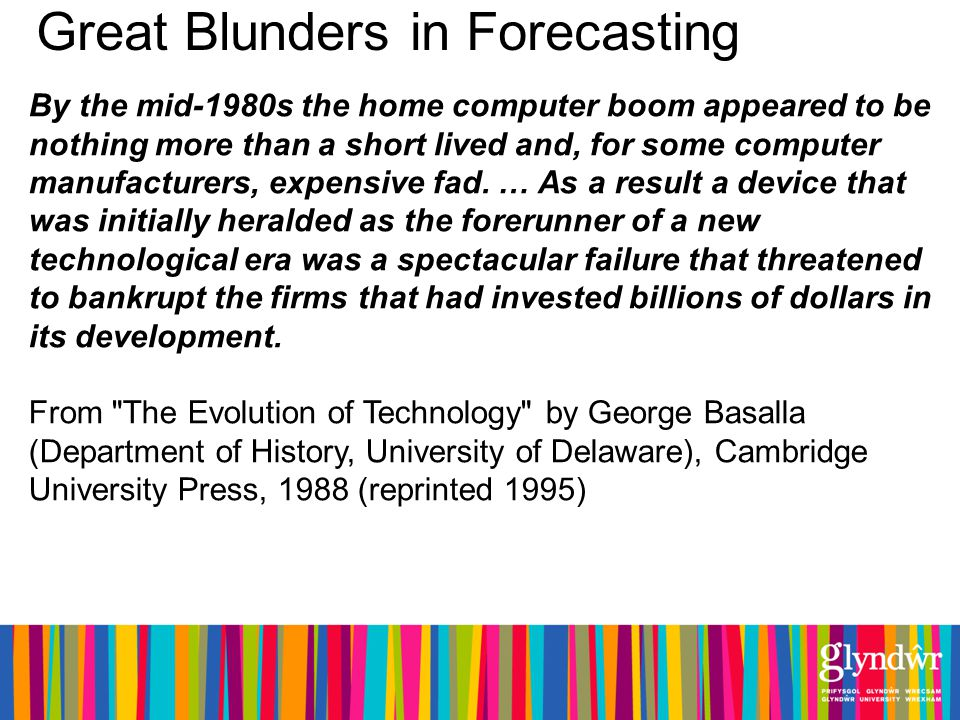 Great Blunders in Forecasting By the mid-1980s the home computer boom appeared to be nothing more than a short lived and, for some computer manufacturers, expensive fad.