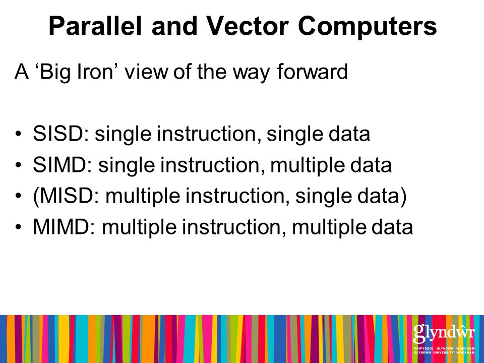 Parallel and Vector Computers A Big Iron view of the way forward SISD: single instruction, single data SIMD: single instruction, multiple data (MISD: multiple instruction, single data) MIMD: multiple instruction, multiple data