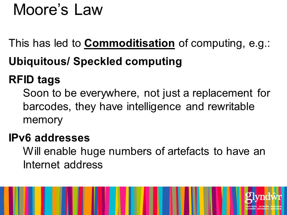 Moores Law This has led to Commoditisation of computing, e.g.: Ubiquitous/ Speckled computing RFID tags Soon to be everywhere, not just a replacement for barcodes, they have intelligence and rewritable memory IPv6 addresses Will enable huge numbers of artefacts to have an Internet address