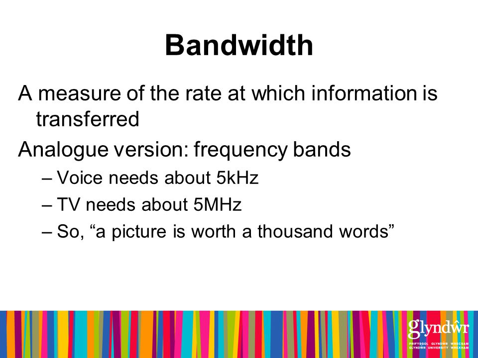 Bandwidth A measure of the rate at which information is transferred Analogue version: frequency bands –Voice needs about 5kHz –TV needs about 5MHz –So, a picture is worth a thousand words