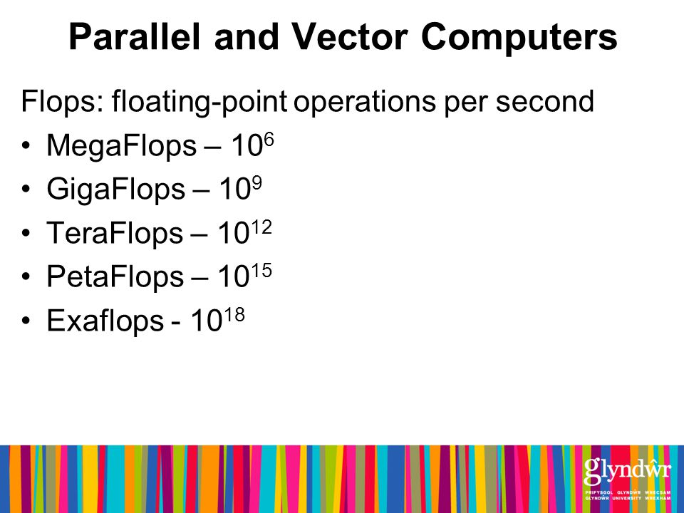 Parallel and Vector Computers Flops: floating-point operations per second MegaFlops – 10 6 GigaFlops – 10 9 TeraFlops – 10 12 PetaFlops – 10 15 Exaflops - 10 18