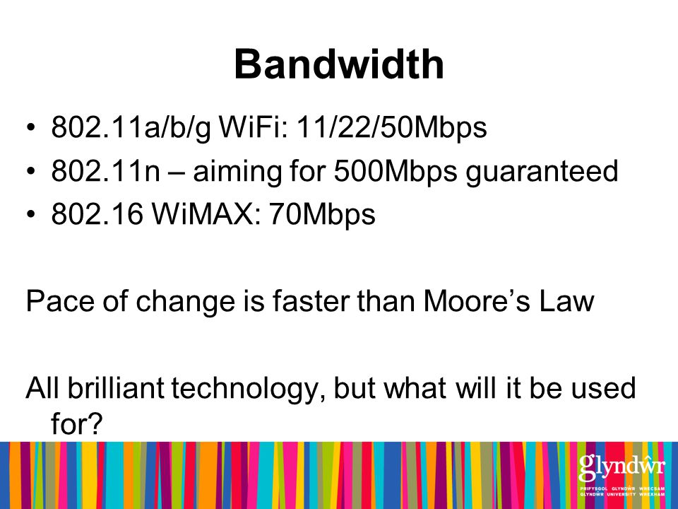 Bandwidth 802.11a/b/g WiFi: 11/22/50Mbps 802.11n – aiming for 500Mbps guaranteed 802.16 WiMAX: 70Mbps Pace of change is faster than Moores Law All brilliant technology, but what will it be used for