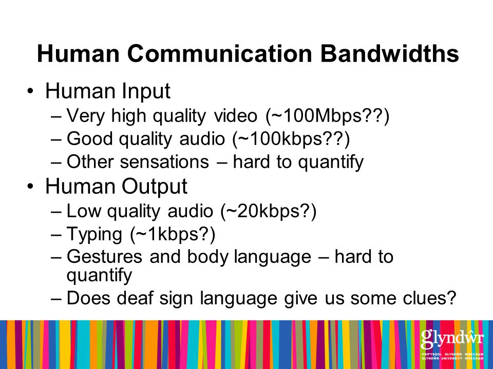 Human Communication Bandwidths Human Input –Very high quality video (~100Mbps ) –Good quality audio (~100kbps ) –Other sensations – hard to quantify Human Output –Low quality audio (~20kbps ) –Typing (~1kbps ) –Gestures and body language – hard to quantify –Does deaf sign language give us some clues