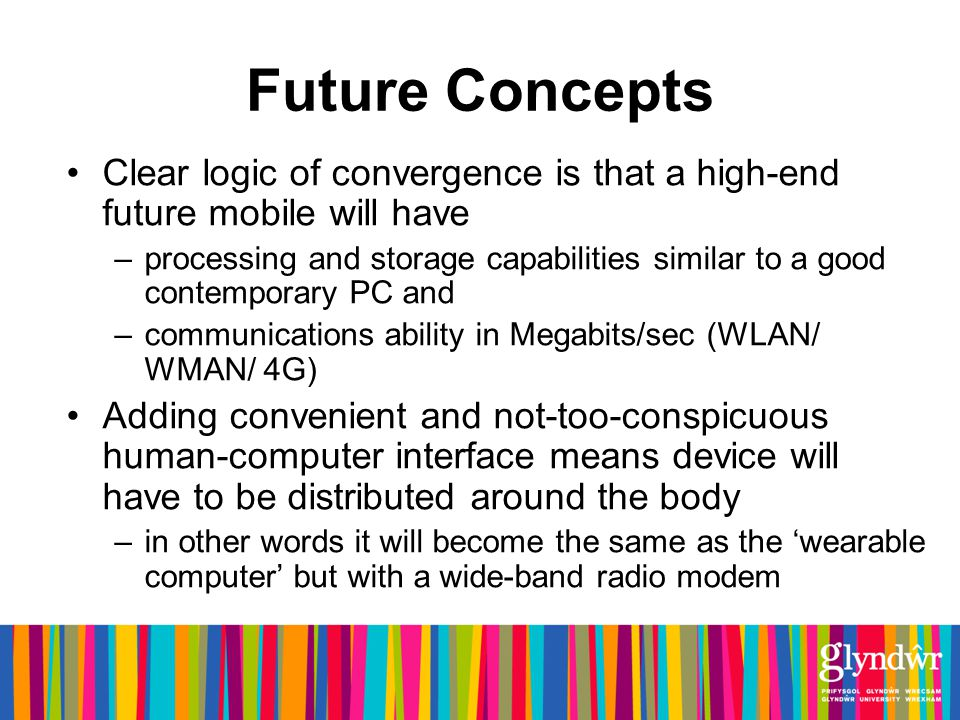Future Concepts Clear logic of convergence is that a high-end future mobile will have –processing and storage capabilities similar to a good contemporary PC and –communications ability in Megabits/sec (WLAN/ WMAN/ 4G) Adding convenient and not-too-conspicuous human-computer interface means device will have to be distributed around the body –in other words it will become the same as the wearable computer but with a wide-band radio modem