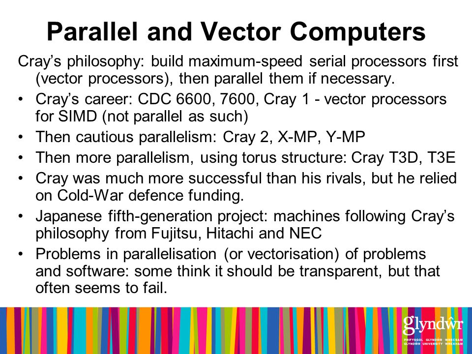 Parallel and Vector Computers Crays philosophy: build maximum-speed serial processors first (vector processors), then parallel them if necessary.