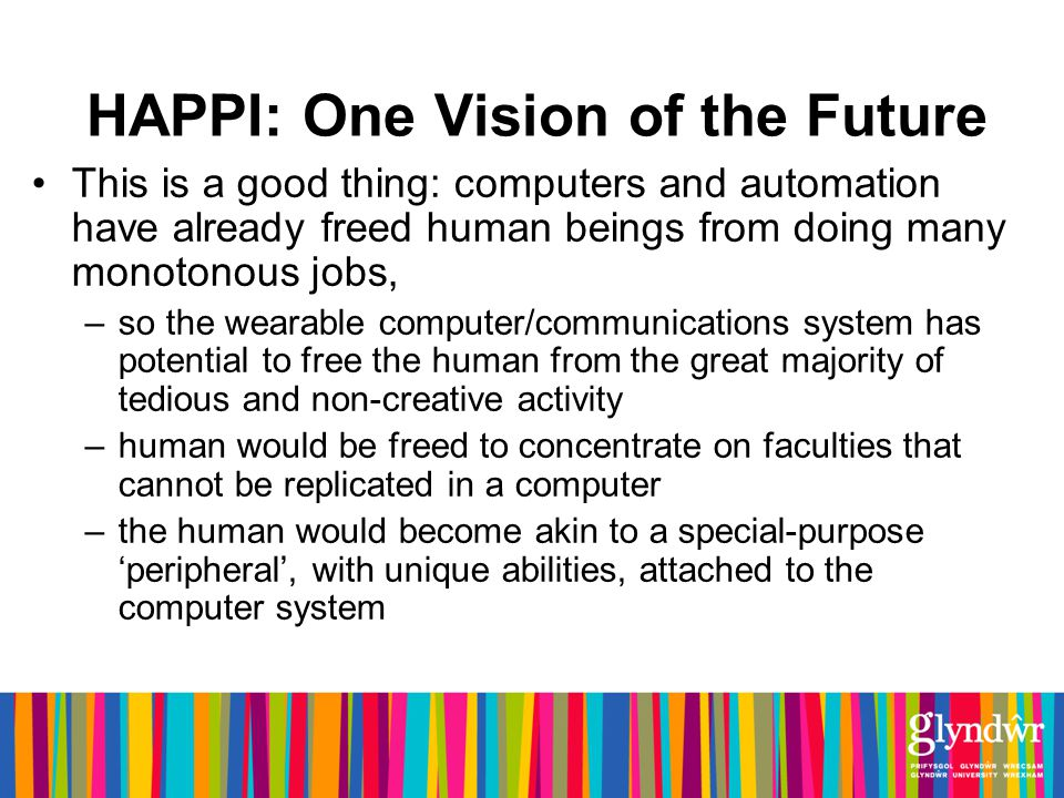 HAPPI: One Vision of the Future This is a good thing: computers and automation have already freed human beings from doing many monotonous jobs, –so the wearable computer/communications system has potential to free the human from the great majority of tedious and non-creative activity –human would be freed to concentrate on faculties that cannot be replicated in a computer –the human would become akin to a special-purpose peripheral, with unique abilities, attached to the computer system