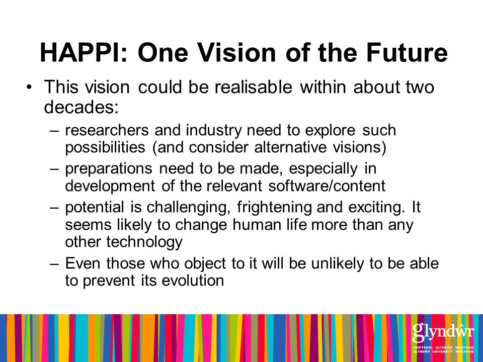 HAPPI: One Vision of the Future This vision could be realisable within about two decades: –researchers and industry need to explore such possibilities (and consider alternative visions) –preparations need to be made, especially in development of the relevant software/content –potential is challenging, frightening and exciting.