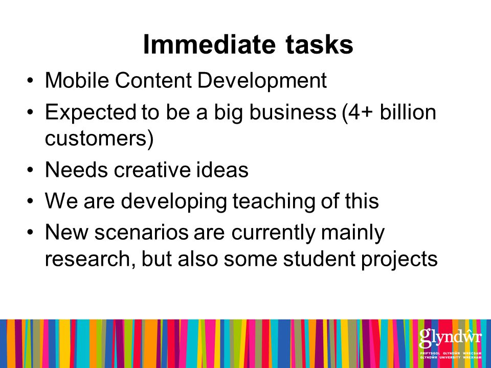 Immediate tasks Mobile Content Development Expected to be a big business (4+ billion customers) Needs creative ideas We are developing teaching of this New scenarios are currently mainly research, but also some student projects
