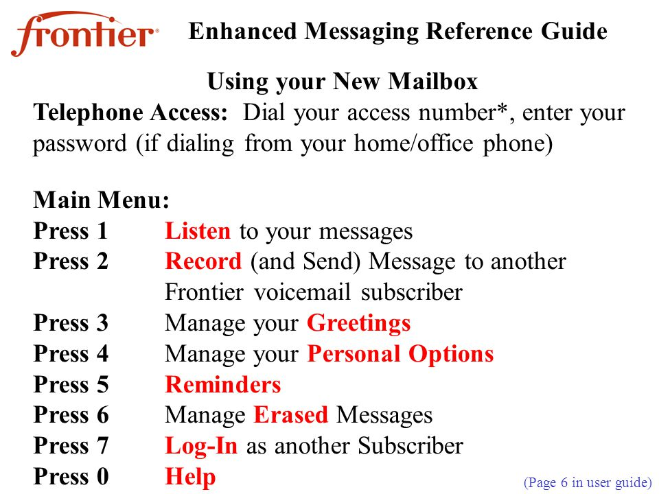 Using your New Mailbox Telephone Access: Dial your access number*, enter your password (if dialing from your home/office phone) Main Menu: Press 1Listen to your messages Press 2Record (and Send) Message to another Frontier voicemail subscriber Press 3Manage your Greetings Press 4Manage your Personal Options Press 5Reminders Press 6Manage Erased Messages Press 7Log-In as another Subscriber Press 0Help Enhanced Messaging Reference Guide (Page 6 in user guide)